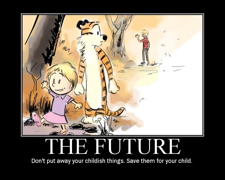 Don't put away your childish things. Save them for your child.